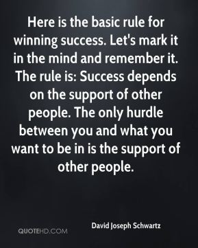 Here is the basic rule for winning success. Let's mark it in the mind and remember it. The rule is: Success depends on the support of other people. The only hurdle between you and what you want to be in is the support of other people.