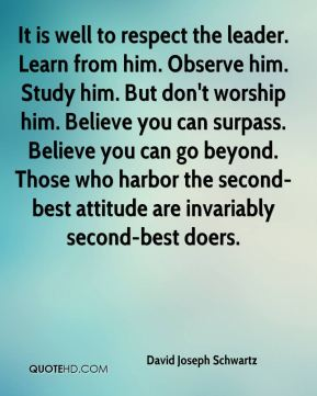 It is well to respect the leader. Learn from him. Observe him. Study him. But don't worship him. Believe you can surpass. Believe you can go beyond. Those who harbor the second-best attitude are invariably second-best doers.