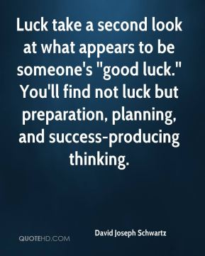 Luck take a second look at what appears to be someone's ''good luck.'' You'll find not luck but preparation, planning, and success-producing thinking.