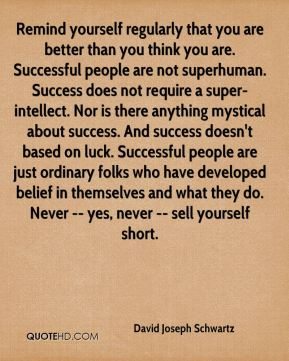 Remind yourself regularly that you are better than you think you are. Successful people are not superhuman. Success does not require a super-intellect. Nor is there anything mystical about success. And success doesn't based on luck. Successful people are just ordinary folks who have developed belief in themselves and what they do. Never -- yes, never -- sell yourself short.