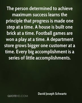 David Joseph Schwartz - The person determined to achieve maximum success learns the principle that progress is made one step at a time. A house is built one brick at a time. Football games are won a play at a time. A department store grows bigger one customer at a time. Every big accomplishment is a series of little accomplishments.