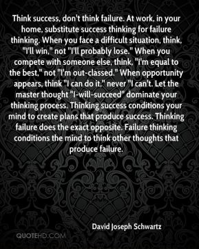 Think success, don't think failure. At work, in your home, substitute success thinking for failure thinking. When you face a difficult situation, think, ''I'll win,'' not ''I'll probably lose.'' When you compete with someone else, think, ''I'm equal to the best,'' not ''I'm out-classed.'' When opportunity appears, think ''I can do it,'' never ''I can't. Let the master thought ''I-will-succeed'' dominate your thinking process. Thinking success conditions your mind to create plans that produce success. Thinking failure does the exact opposite. Failure thinking conditions the mind to think other thoughts that produce failure.