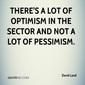 David Land - There's a lot of optimism in the sector and not a lot of pessimism.