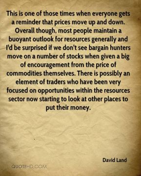David Land - This is one of those times when everyone gets a reminder that prices move up and down. Overall though, most people maintain a buoyant outlook for resources generally and I'd be surprised if we don't see bargain hunters move on a number of stocks when given a big of encouragement from the price of commodities themselves. There is possibly an element of traders who have been very focused on opportunities within the resources sector now starting to look at other places to put their money.