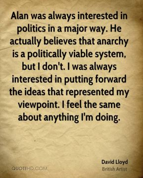 David Lloyd - Alan was always interested in politics in a major way. He actually believes that anarchy is a politically viable system, but I don't. I was always interested in putting forward the ideas that represented my viewpoint. I feel the same about anything I'm doing.