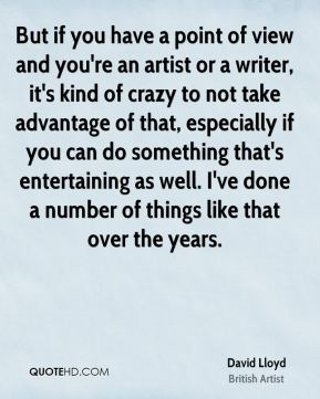 But if you have a point of view and you're an artist or a writer, it's kind of crazy to not take advantage of that, especially if you can do something that's entertaining as well. I've done a number of things like that over the years.