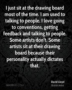 I just sit at the drawing board most of the time. I am used to talking to people. I love going to conventions, getting feedback and talking to people. Some artists don't. Some artists sit at their drawing board because their personality actually dictates that.