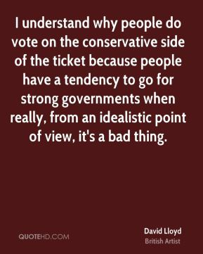 I understand why people do vote on the conservative side of the ticket because people have a tendency to go for strong governments when really, from an idealistic point of view, it's a bad thing.