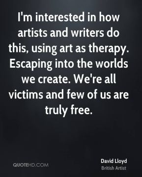 I'm interested in how artists and writers do this, using art as therapy. Escaping into the worlds we create. We're all victims and few of us are truly free.