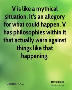 David Lloyd - V is like a mythical situation. It's an allegory for what could happen. V has philosophies within it that actually warn against things like that happening.