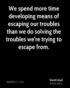 We spend more time developing means of escaping our troubles than we do solving the troubles we're trying to escape from.