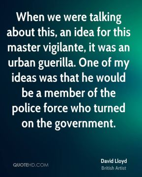 When we were talking about this, an idea for this master vigilante, it was an urban guerilla. One of my ideas was that he would be a member of the police force who turned on the government.
