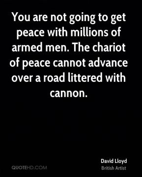 David Lloyd - You are not going to get peace with millions of armed men. The chariot of peace cannot advance over a road littered with cannon.