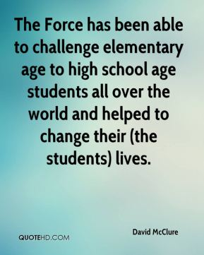 David McClure - The Force has been able to challenge elementary age to high school age students all over the world and helped to change their (the students) lives.