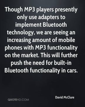 David McClure - Though MP3 players presently only use adapters to implement Bluetooth technology, we are seeing an increasing amount of mobile phones with MP3 functionality on the market. This will further push the need for built-in Bluetooth functionality in cars.