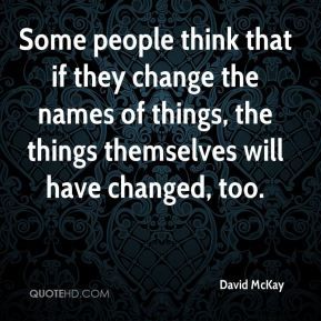 David McKay - Some people think that if they change the names of things, the things themselves will have changed, too.