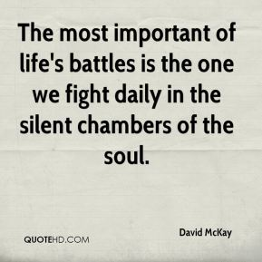 David McKay - The most important of life's battles is the one we fight daily in the silent chambers of the soul.