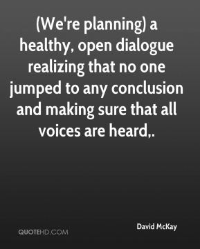 David McKay - (We're planning) a healthy, open dialogue realizing that no one jumped to any conclusion and making sure that all voices are heard.