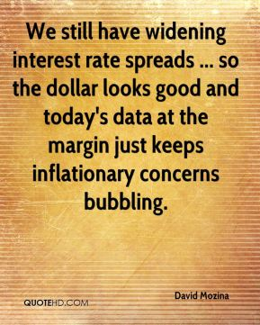 David Mozina - We still have widening interest rate spreads ... so the dollar looks good and today's data at the margin just keeps inflationary concerns bubbling.