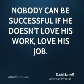 Nobody can be successful if he doesn't love his work, love his job.