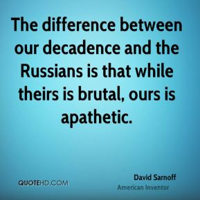 The difference between our decadence and the Russians is that while theirs is brutal, ours is apathetic.