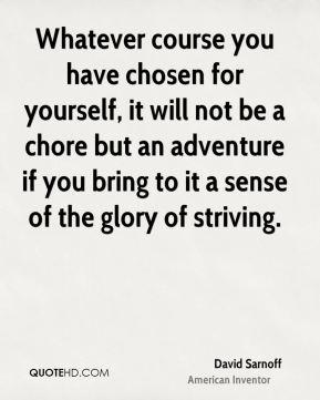 David Sarnoff - Whatever course you have chosen for yourself, it will not be a chore but an adventure if you bring to it a sense of the glory of striving.
