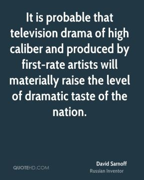 David Sarnoff - It is probable that television drama of high caliber and produced by first-rate artists will materially raise the level of dramatic taste of the nation.