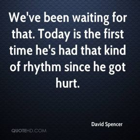 David Spencer - We've been waiting for that. Today is the first time he's had that kind of rhythm since he got hurt.