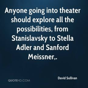 David Sullivan - Anyone going into theater should explore all the possibilities, from Stanislavsky to Stella Adler and Sanford Meissner.