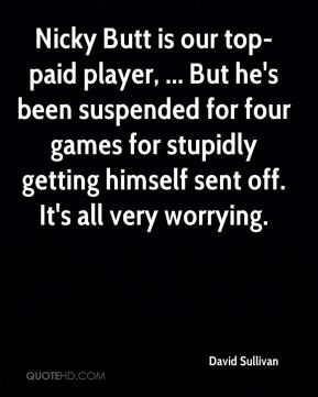 David Sullivan - Nicky Butt is our top-paid player, ... But he's been suspended for four games for stupidly getting himself sent off. It's all very worrying.