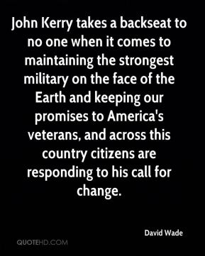 David Wade - John Kerry takes a backseat to no one when it comes to maintaining the strongest military on the face of the Earth and keeping our promises to America's veterans, and across this country citizens are responding to his call for change.