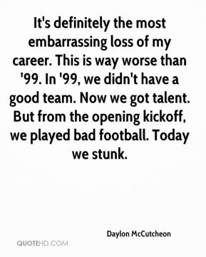 Daylon McCutcheon - It's definitely the most embarrassing loss of my career. This is way worse than '99. In '99, we didn't have a good team. Now we got talent. But from the opening kickoff, we played bad football. Today we stunk.