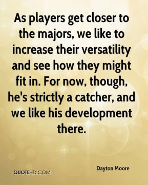Dayton Moore - As players get closer to the majors, we like to increase their versatility and see how they might fit in. For now, though, he's strictly a catcher, and we like his development there.