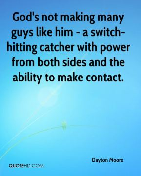 Dayton Moore - God's not making many guys like him - a switch-hitting catcher with power from both sides and the ability to make contact.