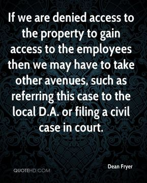 Dean Fryer - If we are denied access to the property to gain access to the employees then we may have to take other avenues, such as referring this case to the local D.A. or filing a civil case in court.