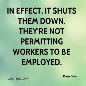 Dean Fryer - In effect, it shuts them down. They're not permitting workers to be employed.
