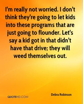 I'm really not worried. I don't think they're going to let kids into these programs that are just going to flounder. Let's say a kid got in that didn't have that drive; they will weed themselves out.