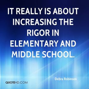 It really is about increasing the rigor in elementary and middle school.