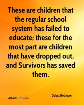 These are children that the regular school system has failed to educate; these for the most part are children that have dropped out, and Survivors has saved them.