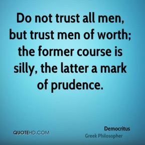 Democritus - Do not trust all men, but trust men of worth; the former course is silly, the latter a mark of prudence.
