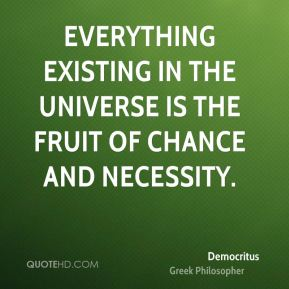 Everything existing in the universe is the fruit of chance and necessity.