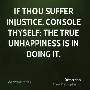 If thou suffer injustice, console thyself; the true unhappiness is in doing it.