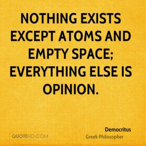 Nothing exists except atoms and empty space; everything else is opinion.