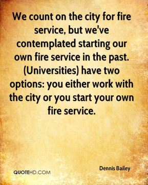 Dennis Bailey - We count on the city for fire service, but we've contemplated starting our own fire service in the past. (Universities) have two options: you either work with the city or you start your own fire service.