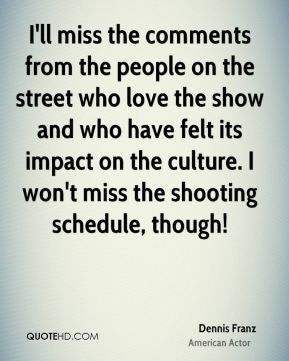 I'll miss the comments from the people on the street who love the show and who have felt its impact on the culture. I won't miss the shooting schedule, though!