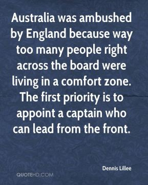 Dennis Lillee - Australia was ambushed by England because way too many people right across the board were living in a comfort zone. The first priority is to appoint a captain who can lead from the front.