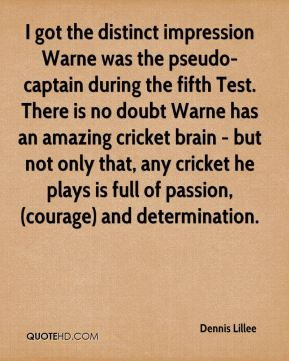 Dennis Lillee - I got the distinct impression Warne was the pseudo-captain during the fifth Test. There is no doubt Warne has an amazing cricket brain - but not only that, any cricket he plays is full of passion, (courage) and determination.