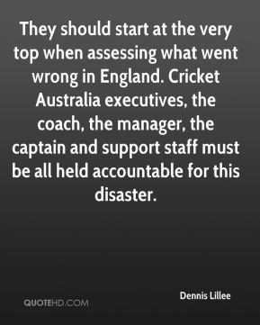 Dennis Lillee - They should start at the very top when assessing what went wrong in England. Cricket Australia executives, the coach, the manager, the captain and support staff must be all held accountable for this disaster.