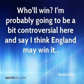 Dennis Lillee - Who'll win? I'm probably going to be a bit controversial here and say I think England may win it.