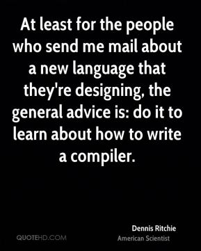 Dennis Ritchie - At least for the people who send me mail about a new language that they're designing, the general advice is: do it to learn about how to write a compiler.